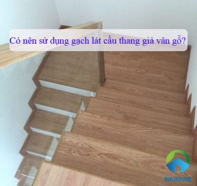 Có nên dùng Gạch lát cầu thang giả vân gỗ thay cho gỗ tự nhiên không?