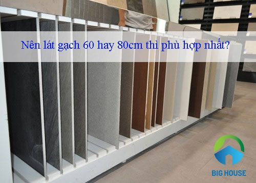 Nên lát gạch 60×60 hay 80×80 cm thì phù hợp nhất? Kỹ sư tư vấn