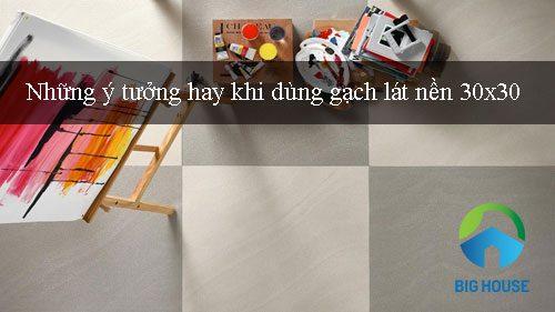 Sáng tạo với gạch lát nền 30×30 đem đến Sự khác biệt – Độc đáo nhất