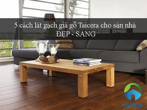 Bật mí 5 cách lát gạch giả gỗ Taicera cho sàn nhà Đẹp – Sang – mới lạ