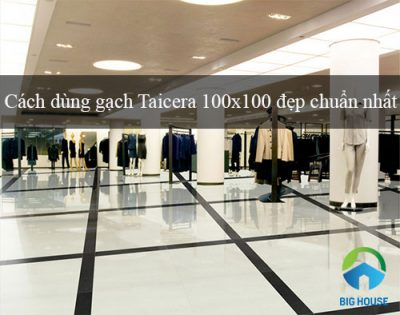 Hướng dẫn cách dùng gạch Taicera 100×100 Hiệu quả – Tối ưu nhất