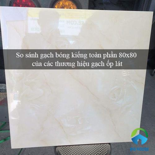 So sánh Gạch bóng kiếng toàn phần 80×80 của nhiều Thương hiệu uy tín