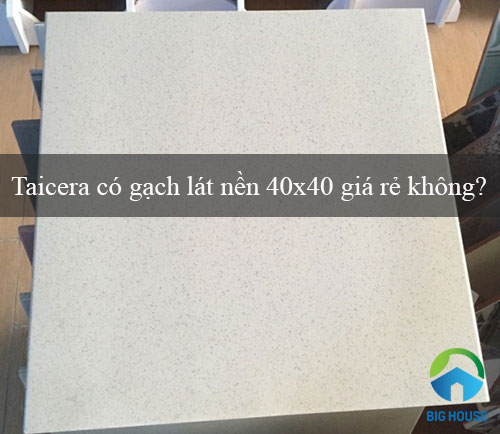 Taicera có gạch lát nền 40×40 giá rẻ không? Giải đáp từ Chuyên gia